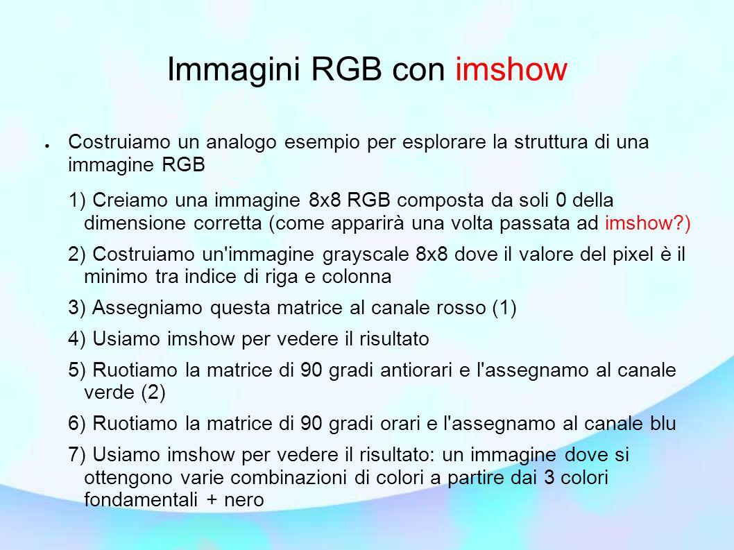 Immagini RGB con imshow Costruiamo un analogo esempio per esplorare la struttura di una immagine RGB 1) Creiamo una immagine 8x8 RGB composta da soli