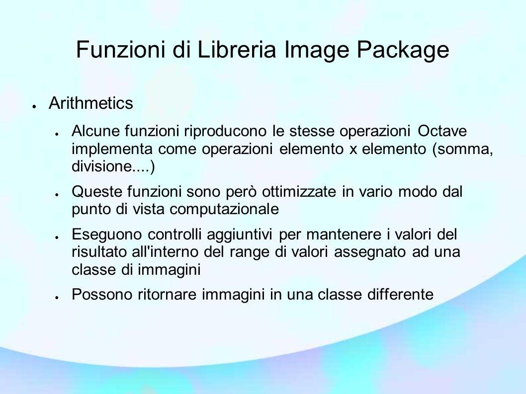 Funzioni di Libreria Image Package Arithmetics Alcune funzioni riproducono le stesse operazioni Octave implementa come operazioni elemento x elemento