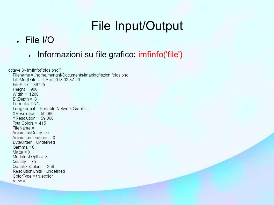 File Input/Output File I/O Lettura da file: img=imread( file ) – Il tipo di file supportati dipende dalle librerie ed utility esterne a Octave disponibili.