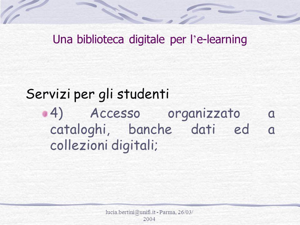 lucia.bertini@unifi.it - Parma, 26/03/ 2004 Una biblioteca digitale per l e-learning Servizi per gli studenti 4) Accesso organizzato a cataloghi, banche dati ed a collezioni digitali;