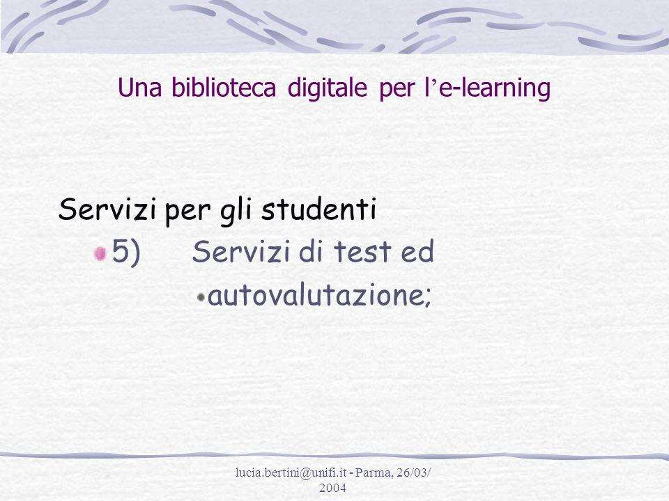 lucia.bertini@unifi.it - Parma, 26/03/ 2004 Una biblioteca digitale per l e-learning Servizi per gli studenti 5)Servizi di test ed autovalutazione;