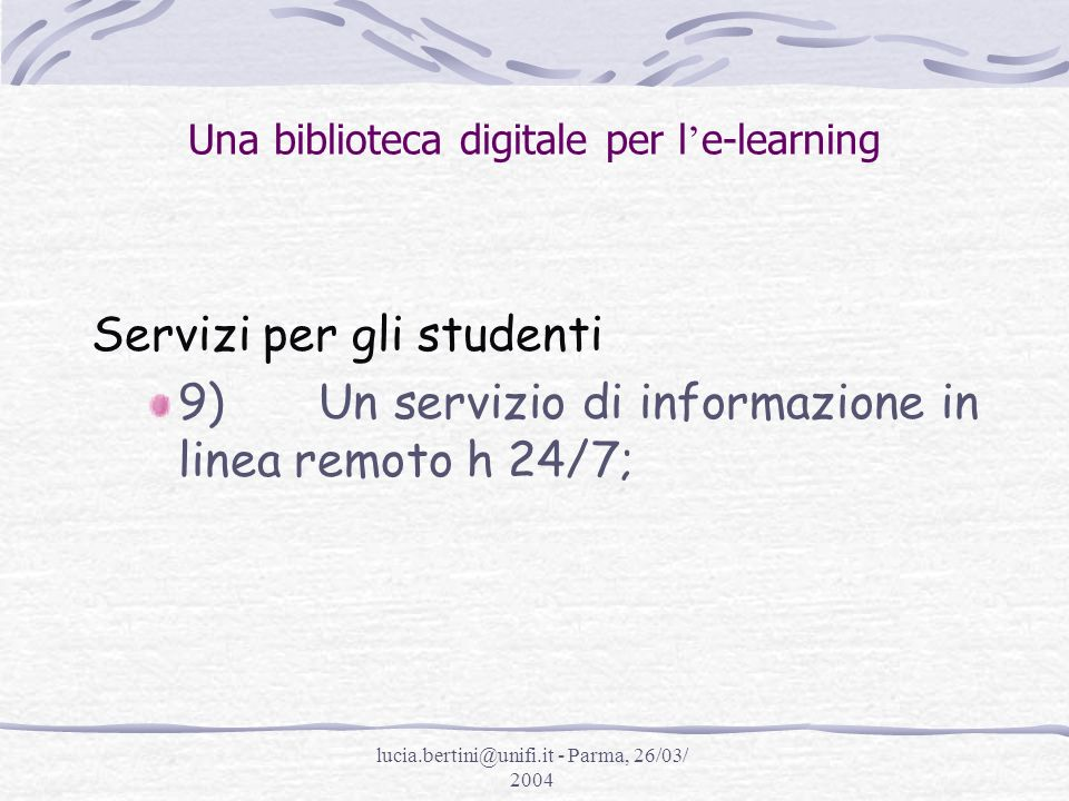 lucia.bertini@unifi.it - Parma, 26/03/ 2004 Una biblioteca digitale per l e-learning Servizi per gli studenti 9) Un servizio di informazione in linea remoto h 24/7;