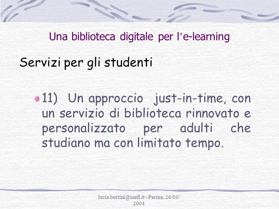 lucia.bertini@unifi.it - Parma, 26/03/ 2004 Una biblioteca digitale per l e-learning Servizi per gli studenti 11) Un approccio just-in-time, con un servizio di biblioteca rinnovato e personalizzato per adulti che studiano ma con limitato tempo.