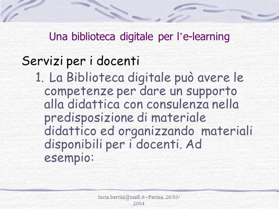 lucia.bertini@unifi.it - Parma, 26/03/ 2004 Una biblioteca digitale per l e-learning Servizi per i docenti 1.La Biblioteca digitale può avere le competenze per dare un supporto alla didattica con consulenza nella predisposizione di materiale didattico ed organizzando materiali disponibili per i docenti.