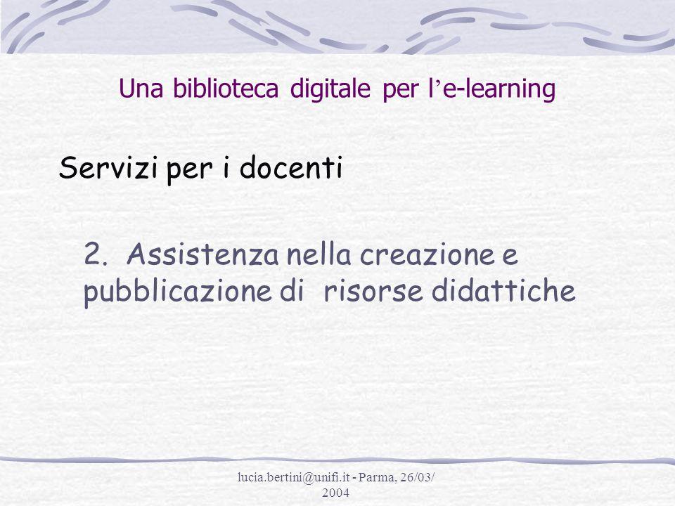 lucia.bertini@unifi.it - Parma, 26/03/ 2004 Una biblioteca digitale per l e-learning Servizi per i docenti 2.Assistenza nella creazione e pubblicazione di risorse didattiche