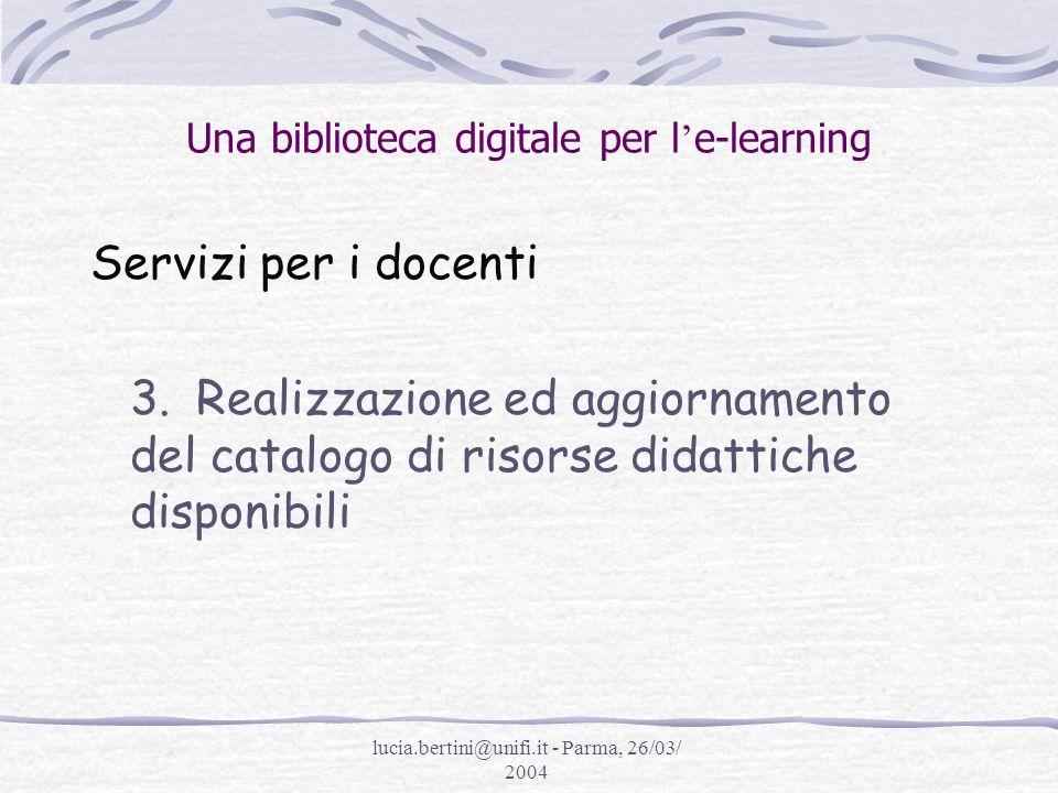 lucia.bertini@unifi.it - Parma, 26/03/ 2004 Una biblioteca digitale per l e-learning Servizi per i docenti 3.Realizzazione ed aggiornamento del catalogo di risorse didattiche disponibili