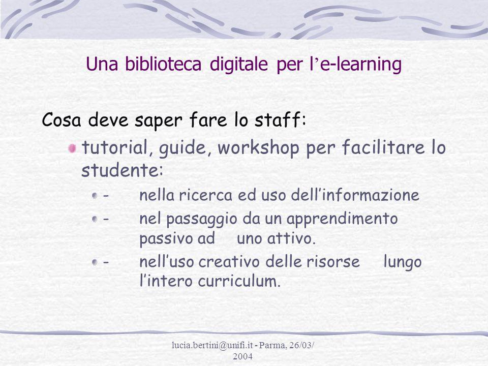 lucia.bertini@unifi.it - Parma, 26/03/ 2004 Una biblioteca digitale per l e-learning Cosa deve saper fare lo staff: tutorial, guide, workshop per facilitare lo studente: - nella ricerca ed uso dellinformazione - nel passaggio da un apprendimento passivo ad uno attivo.