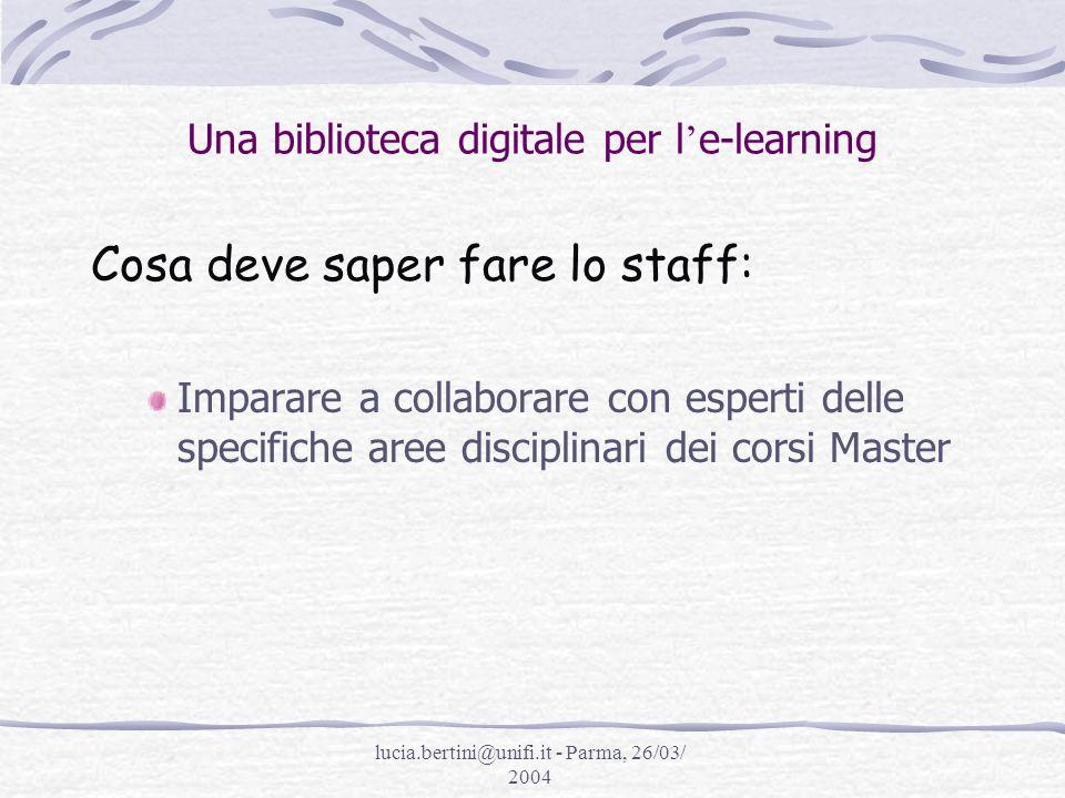 lucia.bertini@unifi.it - Parma, 26/03/ 2004 Una biblioteca digitale per l e-learning Cosa deve saper fare lo staff: Imparare a collaborare con esperti delle specifiche aree disciplinari dei corsi Master