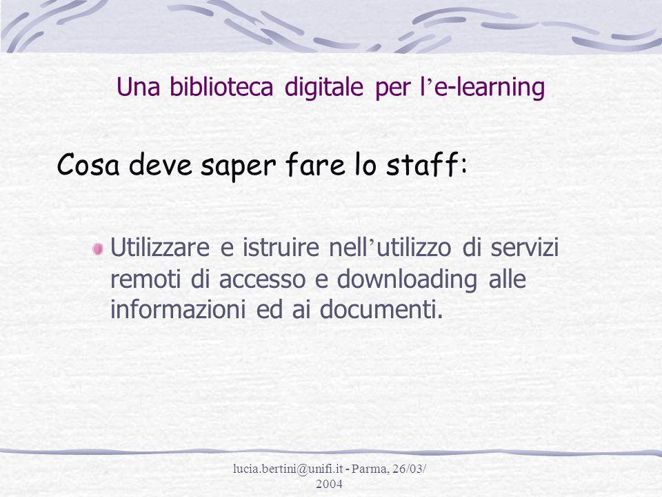 lucia.bertini@unifi.it - Parma, 26/03/ 2004 Una biblioteca digitale per l e-learning Cosa deve saper fare lo staff: Utilizzare e istruire nell utilizzo di servizi remoti di accesso e downloading alle informazioni ed ai documenti.