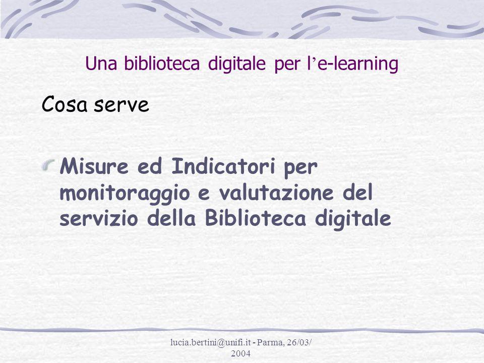 lucia.bertini@unifi.it - Parma, 26/03/ 2004 Una biblioteca digitale per l e-learning Cosa serve Misure ed Indicatori per monitoraggio e valutazione del servizio della Biblioteca digitale