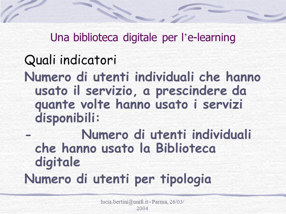 lucia.bertini@unifi.it - Parma, 26/03/ 2004 Una biblioteca digitale per l e-learning Quali indicatori Numero di utenti individuali che hanno usato il servizio, a prescindere da quante volte hanno usato i servizi disponibili: - Numero di utenti individuali che hanno usato la Biblioteca digitale Numero di utenti per tipologia
