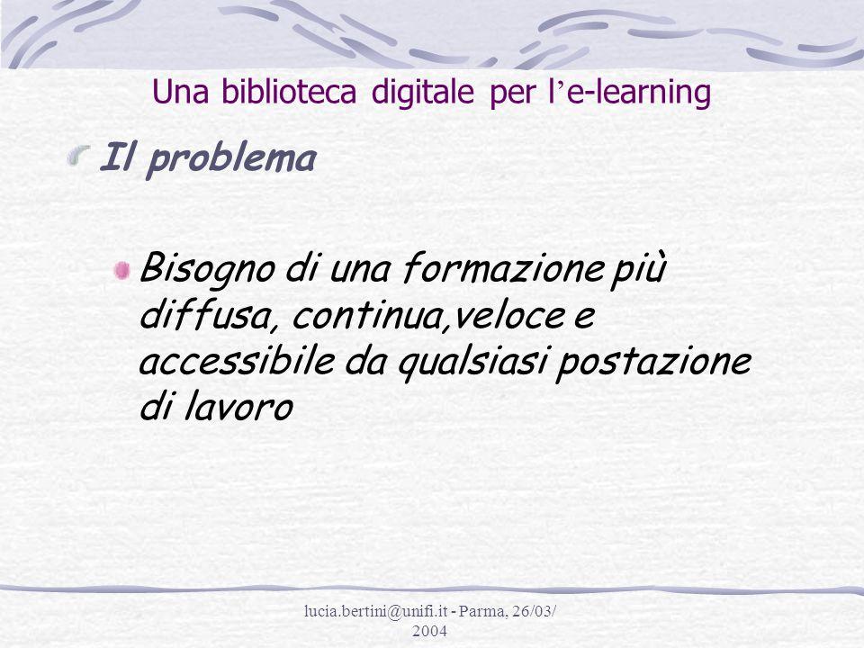 lucia.bertini@unifi.it - Parma, 26/03/ 2004 Una biblioteca digitale per l e-learning Obiettivi 1.Agevolare lo studio, la ricerca e la didattica con strumenti e servizi che li facilitino; 2.Attivare servizi, secondo il criterio di razionalizzare le risorse, valorizzando lesistente (collezione e servizi)