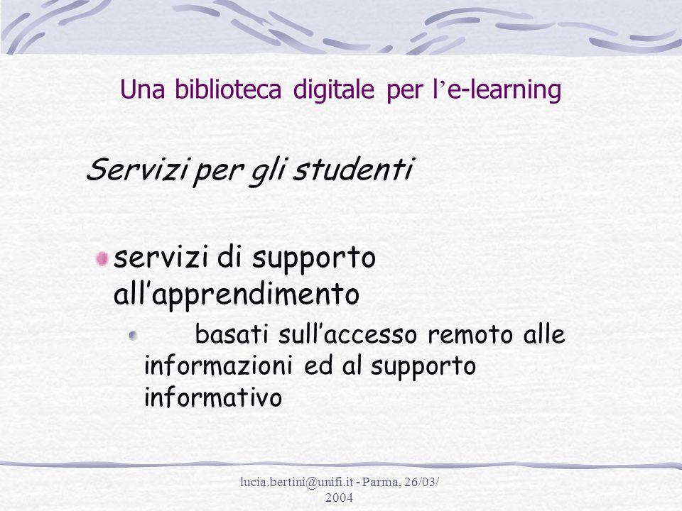 lucia.bertini@unifi.it - Parma, 26/03/ 2004 Una biblioteca digitale per l e-learning Servizi per gli studenti 1)Accesso sia fisico (alle biblioteche) che elettronico (ai computer ed Internet);