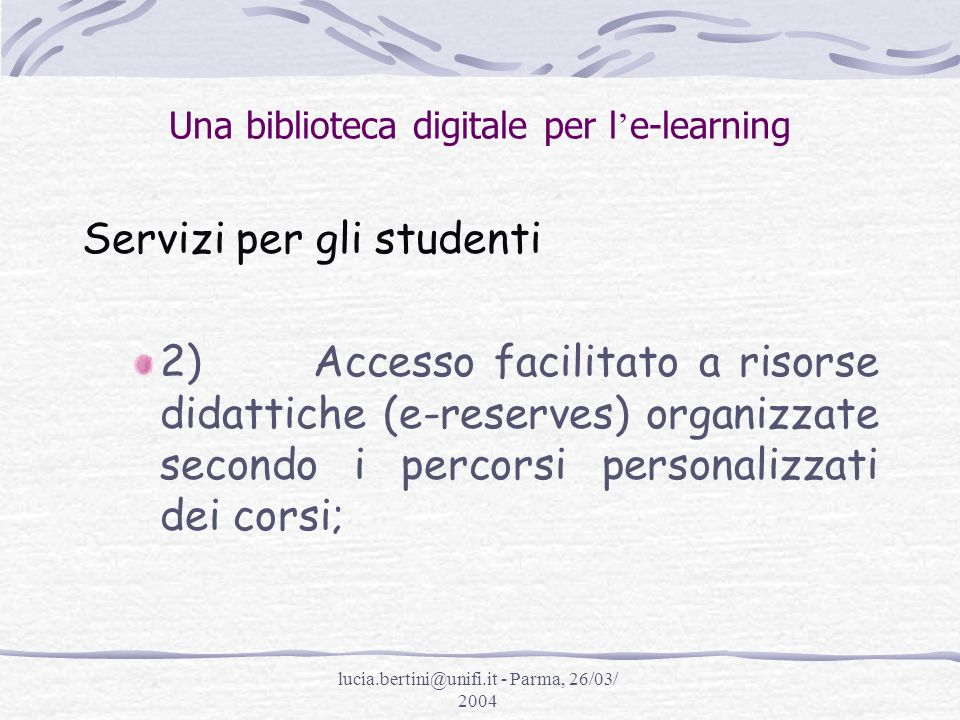 lucia.bertini@unifi.it - Parma, 26/03/ 2004 Una biblioteca digitale per l e-learning Servizi per gli studenti 2) Accesso facilitato a risorse didattiche (e-reserves) organizzate secondo i percorsi personalizzati dei corsi;