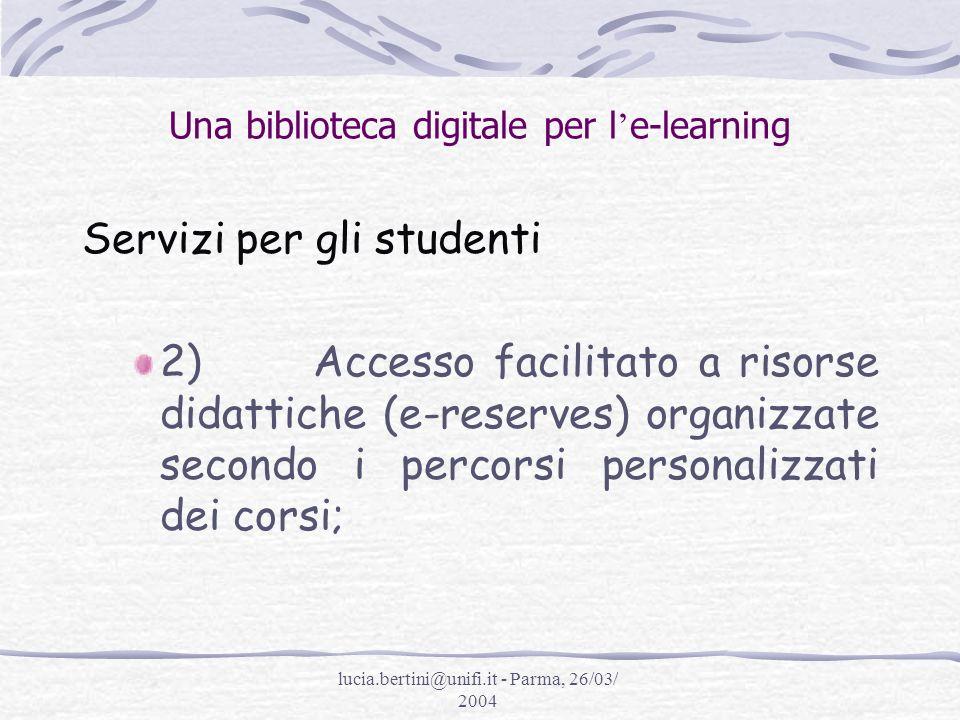 lucia.bertini@unifi.it - Parma, 26/03/ 2004 Una biblioteca digitale per l e-learning Servizi per gli studenti 3) Assistenza in linea e supporto tecnico;