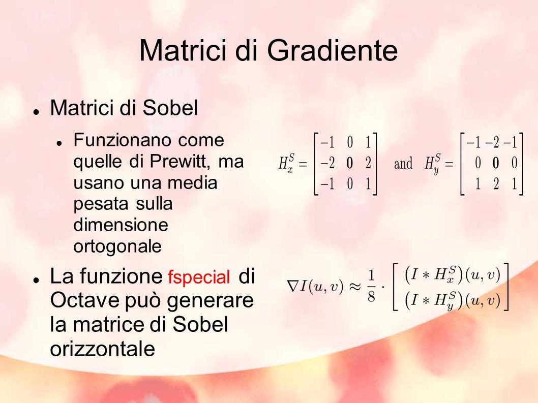 Matrici di Gradiente Matrici di Sobel Funzionano come quelle di Prewitt, ma usano una media pesata sulla dimensione ortogonale La funzione fspecial di