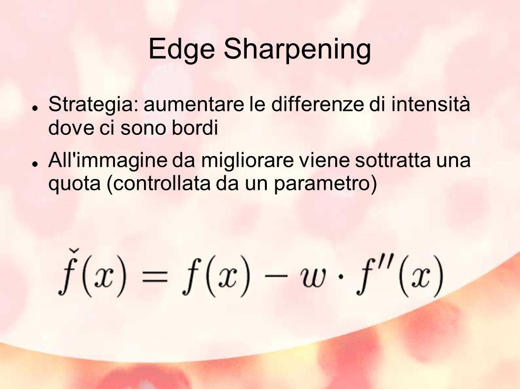 Edge Sharpening Strategia: aumentare le differenze di intensità dove ci sono bordi All'immagine da migliorare viene sottratta una quota (controllata d