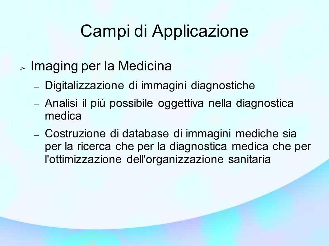 Campi di Applicazione Imaging per la Medicina – Digitalizzazione di immagini diagnostiche – Analisi il più possibile oggettiva nella diagnostica medica – Costruzione di database di immagini mediche sia per la ricerca che per la diagnostica medica che per l ottimizzazione dell organizzazione sanitaria