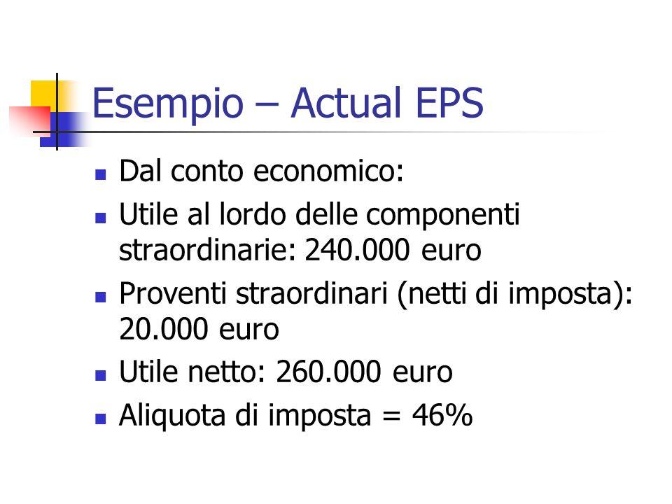 Esempio – Actual EPS Dal conto economico: Utile al lordo delle componenti straordinarie: 240.000 euro Proventi straordinari (netti di imposta): 20.000 euro Utile netto: 260.000 euro Aliquota di imposta = 46%
