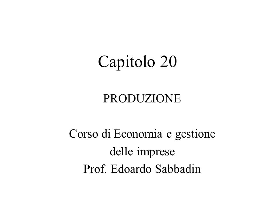 Capitolo 20 PRODUZIONE Corso di Economia e gestione delle imprese Prof. Edoardo Sabbadin