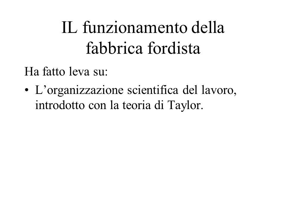 IL funzionamento della fabbrica fordista Ha fatto leva su: Lorganizzazione scientifica del lavoro, introdotto con la teoria di Taylor.