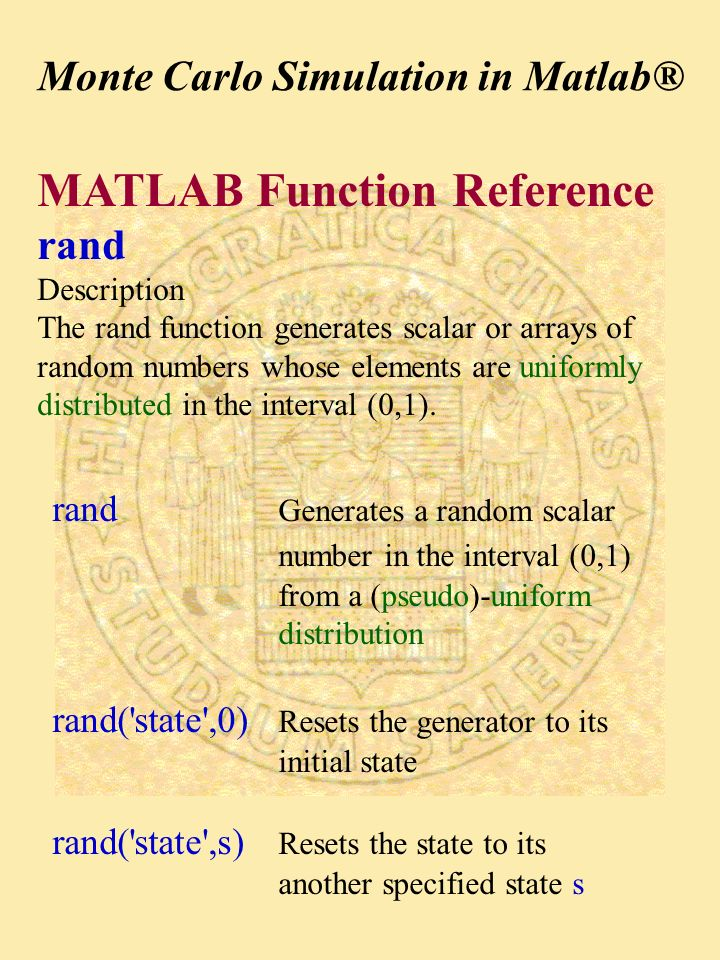 Monte Carlo Simulation in Matlab® MATLAB Function Reference rand Description The rand function generates scalar or arrays of random numbers whose elements are uniformly distributed in the interval (0,1).