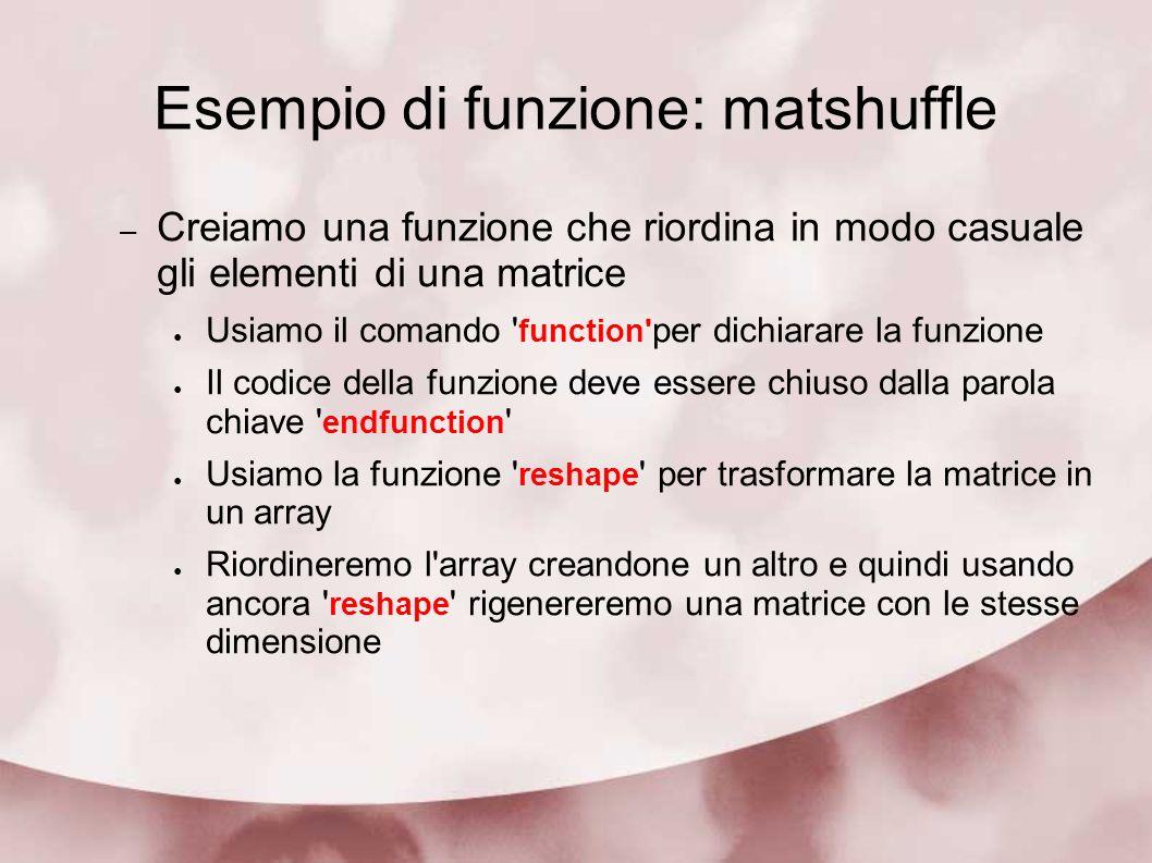 Esempio di funzione: matshuffle – Creiamo una funzione che riordina in modo casuale gli elementi di una matrice Usiamo il comando ' function' per dich
