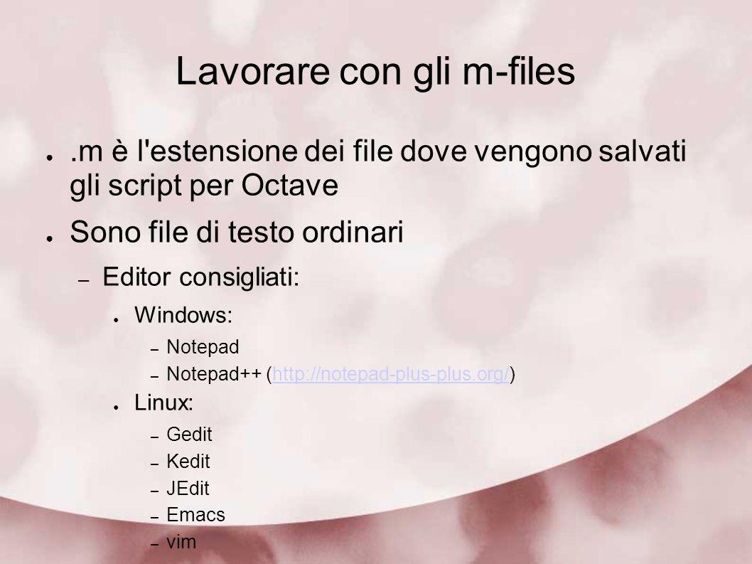 Lavorare con gli m-files.m è l'estensione dei file dove vengono salvati gli script per Octave Sono file di testo ordinari – Editor consigliati: Window