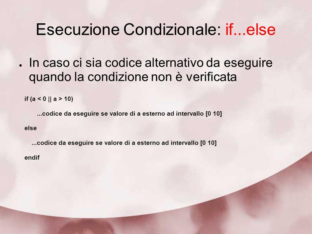 Esecuzione Condizionale: if...else In caso ci sia codice alternativo da eseguire quando la condizione non è verificata if (a 10)...codice da eseguire