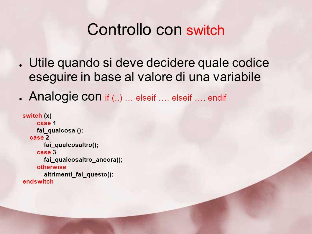 Controllo con switch Utile quando si deve decidere quale codice eseguire in base al valore di una variabile Analogie con if (..) … elseif …. elseif ….