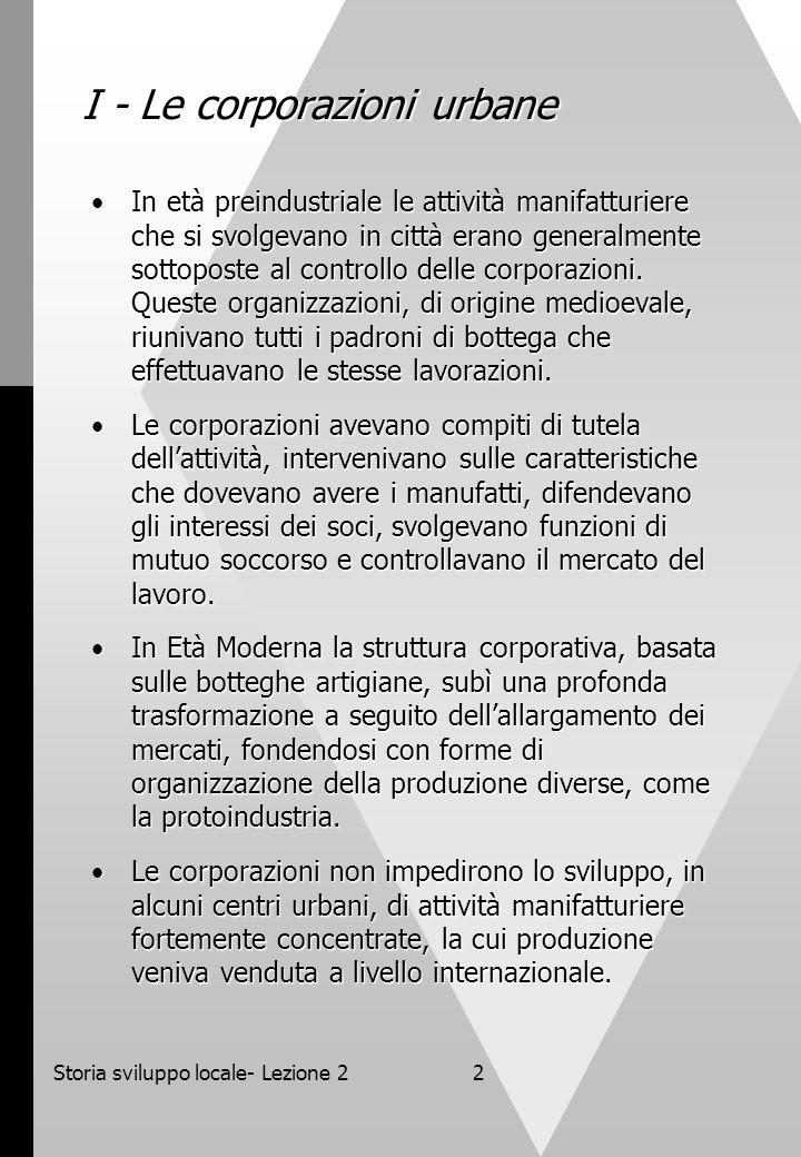 Storia sviluppo locale- Lezione 22 I - Le corporazioni urbane In età preindustriale le attività manifatturiere che si svolgevano in città erano genera