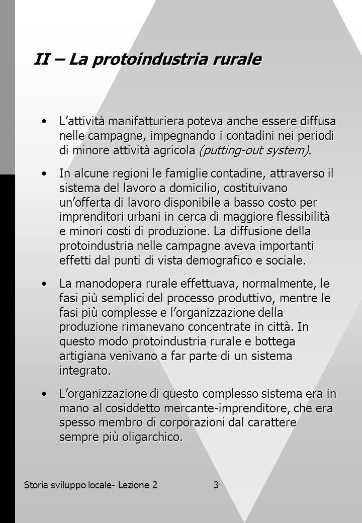 Storia sviluppo locale- Lezione 23 II – La protoindustria rurale Lattività manifatturiera poteva anche essere diffusa nelle campagne, impegnando i con