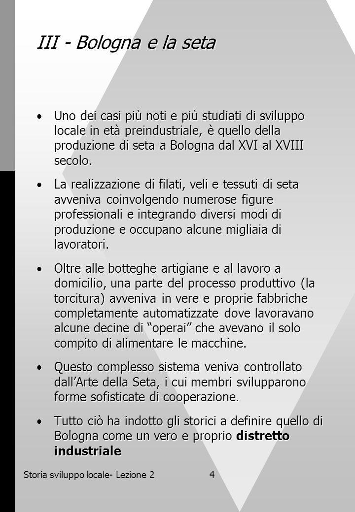 Storia sviluppo locale- Lezione 24 III - Bologna e la seta Uno dei casi più noti e più studiati di sviluppo locale in età preindustriale, è quello del