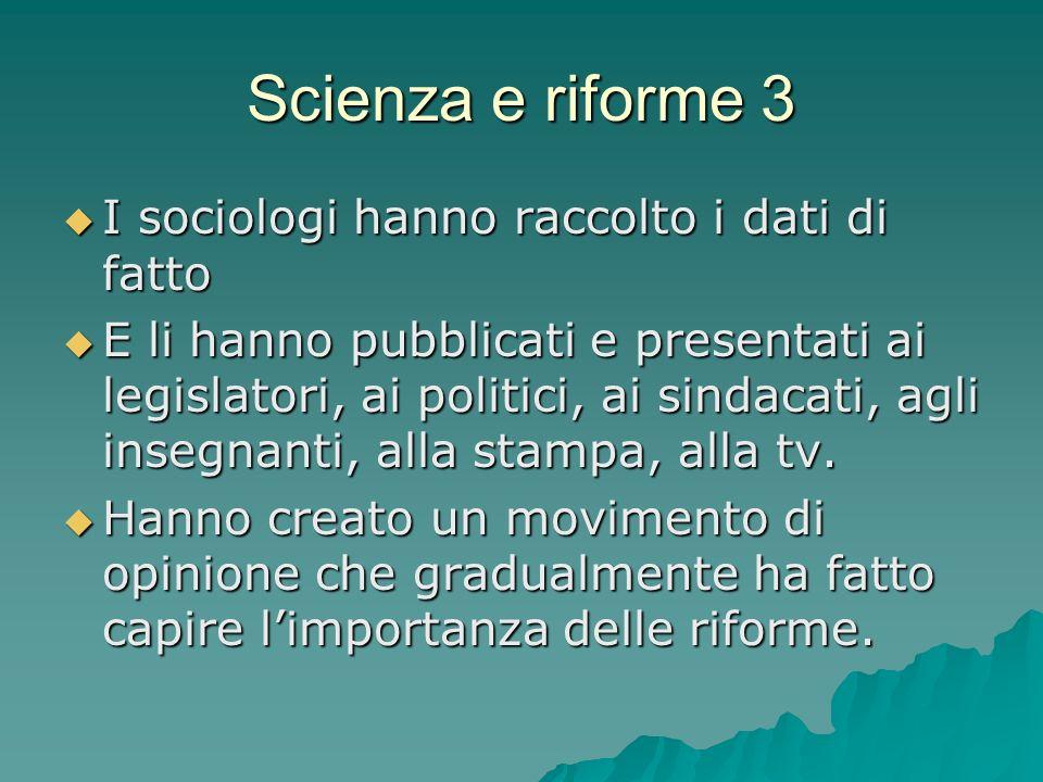 Scienza e riforme 3 I sociologi hanno raccolto i dati di fatto I sociologi hanno raccolto i dati di fatto E li hanno pubblicati e presentati ai legislatori, ai politici, ai sindacati, agli insegnanti, alla stampa, alla tv.