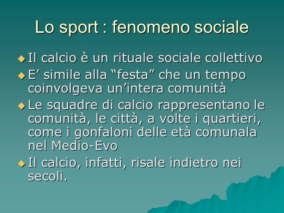 Lo sport : fenomeno sociale Il calcio è un rituale sociale collettivo Il calcio è un rituale sociale collettivo E simile alla festa che un tempo coinv
