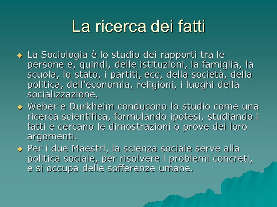 La ricerca dei fatti La Sociologia è lo studio dei rapporti tra le persone e, quindi, delle istituzioni, la famiglia, la scuola, lo stato, i partiti, ecc, della società, della politica, delleconomia, religioni, i luoghi della socializzazione.