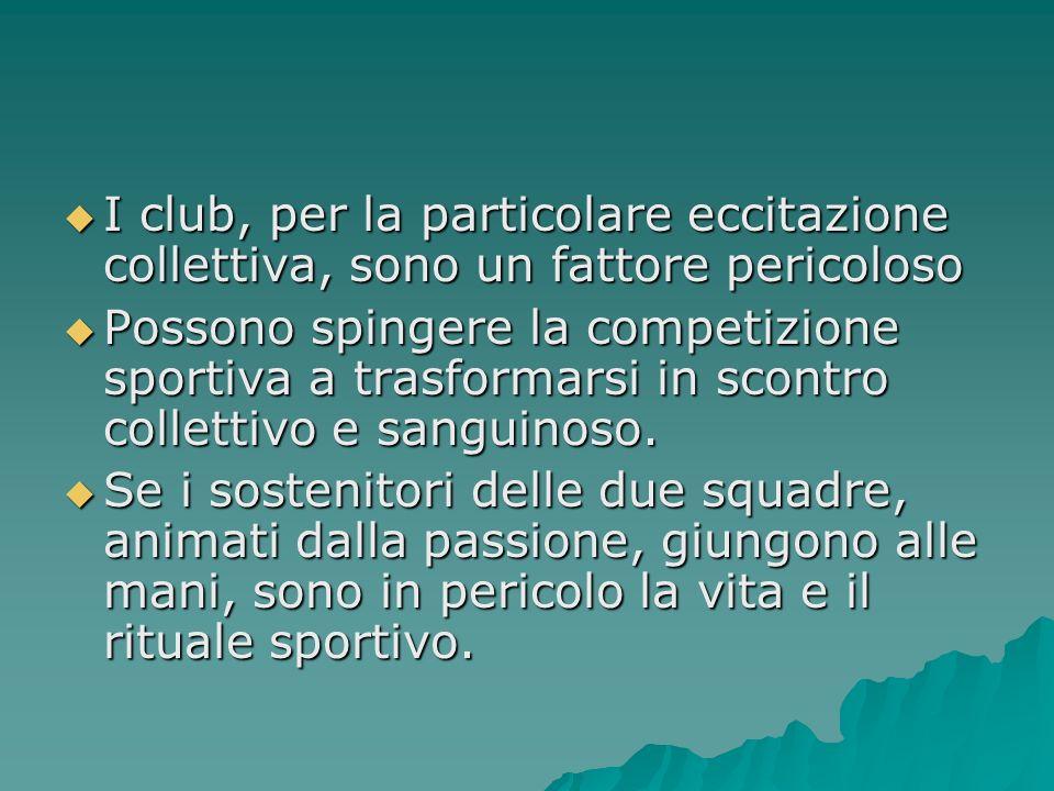 I club, per la particolare eccitazione collettiva, sono un fattore pericoloso I club, per la particolare eccitazione collettiva, sono un fattore pericoloso Possono spingere la competizione sportiva a trasformarsi in scontro collettivo e sanguinoso.