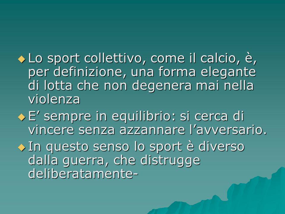 Lo sport collettivo, come il calcio, è, per definizione, una forma elegante di lotta che non degenera mai nella violenza Lo sport collettivo, come il calcio, è, per definizione, una forma elegante di lotta che non degenera mai nella violenza E sempre in equilibrio: si cerca di vincere senza azzannare lavversario.
