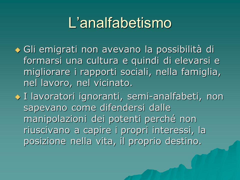 Lanalfabetismo Gli emigrati non avevano la possibilità di formarsi una cultura e quindi di elevarsi e migliorare i rapporti sociali, nella famiglia, n