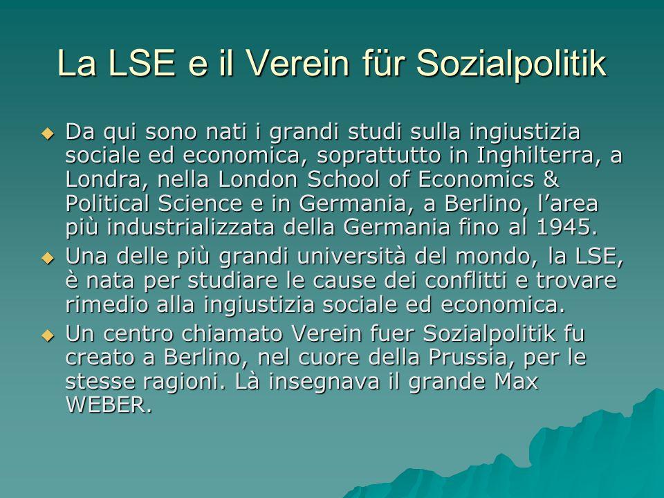 La LSE e il Verein für Sozialpolitik Da qui sono nati i grandi studi sulla ingiustizia sociale ed economica, soprattutto in Inghilterra, a Londra, nella London School of Economics & Political Science e in Germania, a Berlino, larea più industrializzata della Germania fino al 1945.