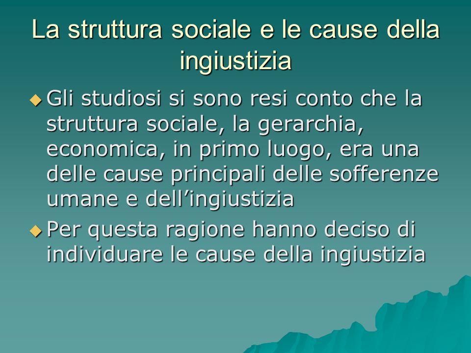 La struttura sociale e le cause della ingiustizia Gli studiosi si sono resi conto che la struttura sociale, la gerarchia, economica, in primo luogo, e