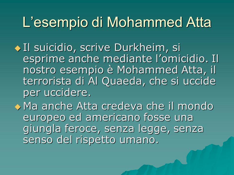 Lesempio di Mohammed Atta Il suicidio, scrive Durkheim, si esprime anche mediante lomicidio. Il nostro esempio è Mohammed Atta, il terrorista di Al Qu