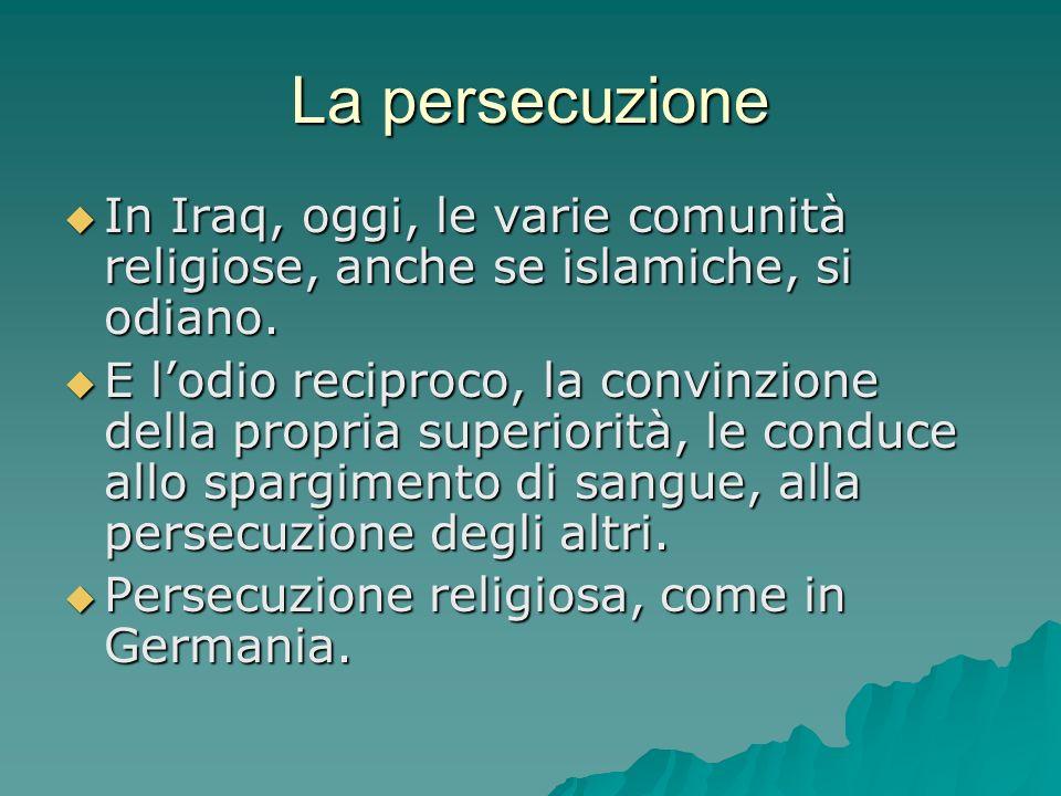 La persecuzione In Iraq, oggi, le varie comunità religiose, anche se islamiche, si odiano. In Iraq, oggi, le varie comunità religiose, anche se islami