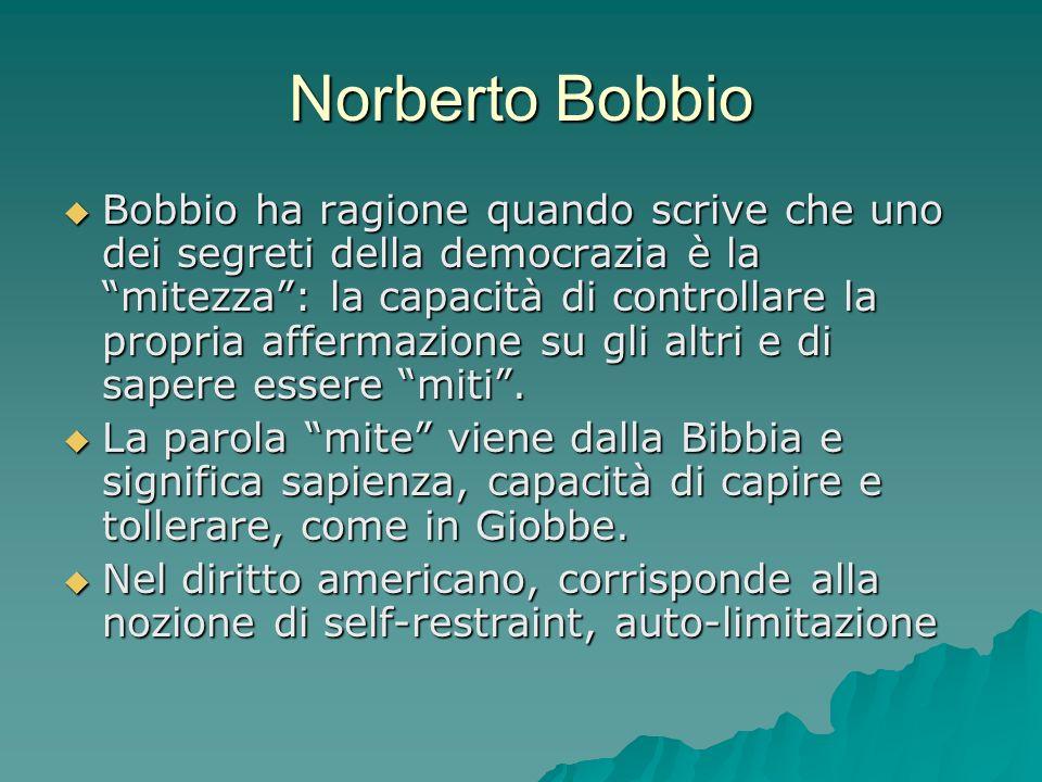 Norberto Bobbio Bobbio ha ragione quando scrive che uno dei segreti della democrazia è la mitezza: la capacità di controllare la propria affermazione su gli altri e di sapere essere miti.