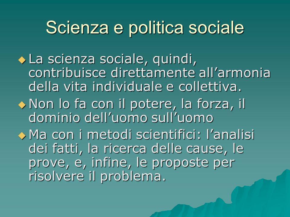 Scienza e politica sociale La scienza sociale, quindi, contribuisce direttamente allarmonia della vita individuale e collettiva. La scienza sociale, q