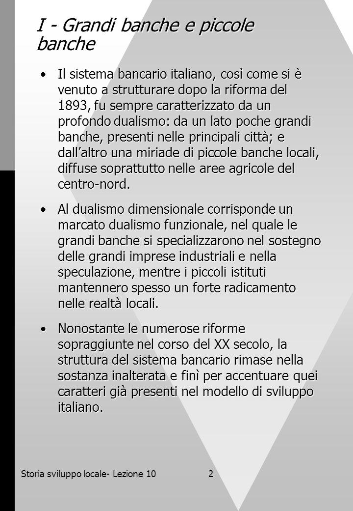 Storia sviluppo locale- Lezione 102 I - Grandi banche e piccole banche Il sistema bancario italiano, così come si è venuto a strutturare dopo la rifor
