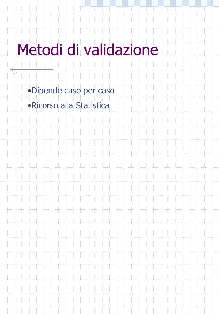 Metodi di validazione Dipende caso per caso Ricorso alla Statistica