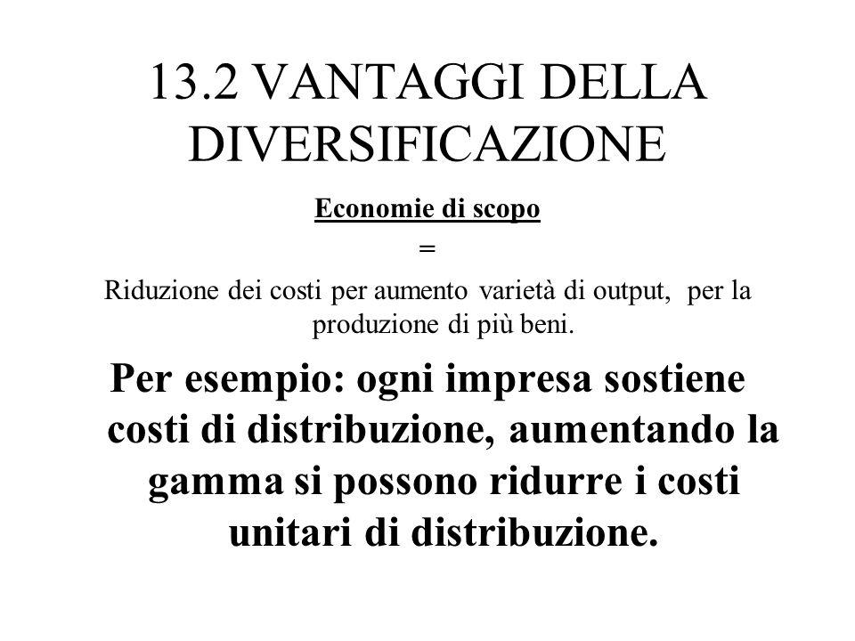 13.2 VANTAGGI DELLA DIVERSIFICAZIONE Economie di scopo = Riduzione dei costi per aumento varietà di output, per la produzione di più beni. Per esempio