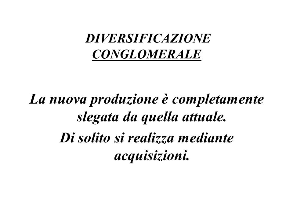 DIVERSIFICAZIONE CONGLOMERALE La nuova produzione è completamente slegata da quella attuale. Di solito si realizza mediante acquisizioni.