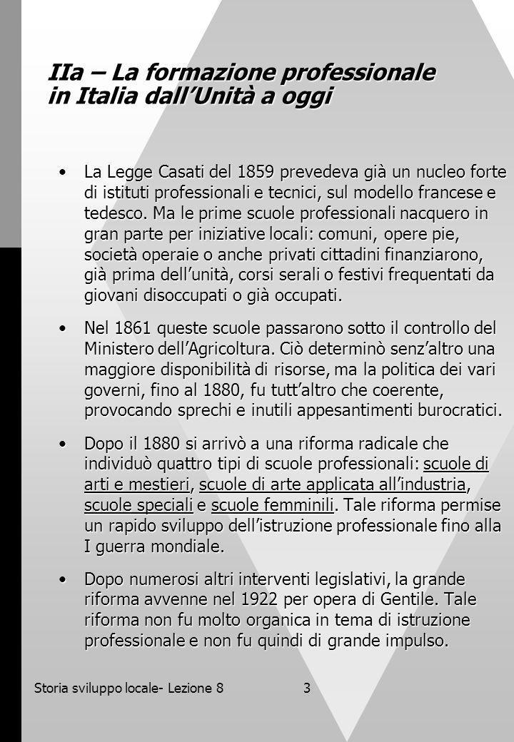 Storia sviluppo locale- Lezione 83 IIa – La formazione professionale in Italia dallUnità a oggi La Legge Casati del 1859 prevedeva già un nucleo forte di istituti professionali e tecnici, sul modello francese e tedesco.